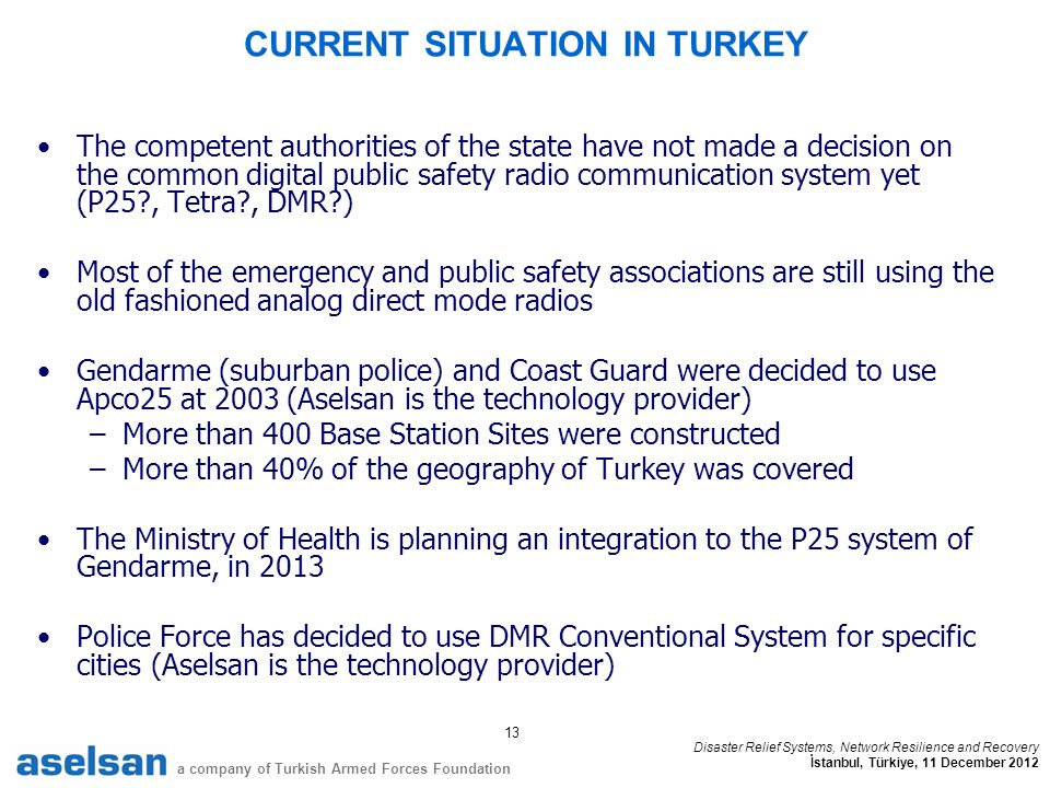 13 a company of Turkish Armed Forces Foundation Disaster Relief Systems, Network Resilience and Recovery İstanbul, Türkiye, 11 December 2012 CURRENT SITUATION IN TURKEY The competent authorities of the state have not made a decision on the common digital public safety radio communication system yet (P25 , Tetra , DMR ) Most of the emergency and public safety associations are still using the old fashioned analog direct mode radios Gendarme (suburban police) and Coast Guard were decided to use Apco25 at 2003 (Aselsan is the technology provider) –More than 400 Base Station Sites were constructed –More than 40% of the geography of Turkey was covered The Ministry of Health is planning an integration to the P25 system of Gendarme, in 2013 Police Force has decided to use DMR Conventional System for specific cities (Aselsan is the technology provider)