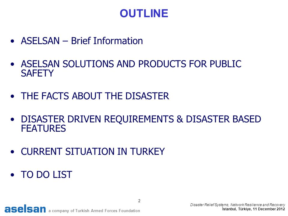 2 a company of Turkish Armed Forces Foundation Disaster Relief Systems, Network Resilience and Recovery İstanbul, Türkiye, 11 December 2012 OUTLINE ASELSAN – Brief Information ASELSAN SOLUTIONS AND PRODUCTS FOR PUBLIC SAFETY THE FACTS ABOUT THE DISASTER DISASTER DRIVEN REQUIREMENTS & DISASTER BASED FEATURES CURRENT SITUATION IN TURKEY TO DO LIST