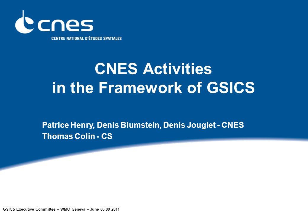 GSICS Executive Committee – WMO Geneva – June 06-08 2011 CNES Activities in the Framework of GSICS Patrice Henry, Denis Blumstein, Denis Jouglet - CNES Thomas Colin - CS