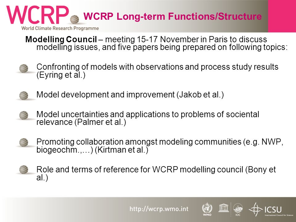 WCRP Long-term Functions/Structure Modelling Council – meeting 15-17 November in Paris to discuss modelling issues, and five papers being prepared on following topics: Confronting of models with observations and process study results (Eyring et al.) Model development and improvement (Jakob et al.) Model uncertainties and applications to problems of sociental relevance (Palmer et al.) Promoting collaboration amongst modeling communities (e.g.