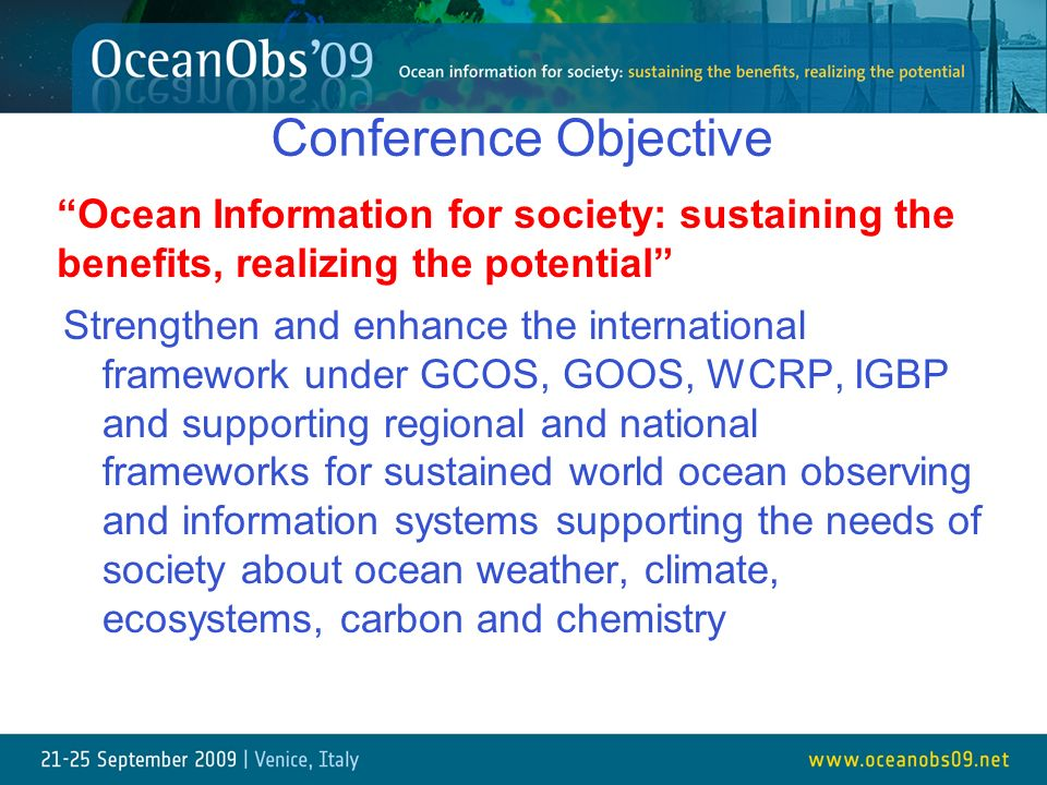 Conference Objective Strengthen and enhance the international framework under GCOS, GOOS, WCRP, IGBP and supporting regional and national frameworks for sustained world ocean observing and information systems supporting the needs of society about ocean weather, climate, ecosystems, carbon and chemistry Ocean Information for society: sustaining the benefits, realizing the potential