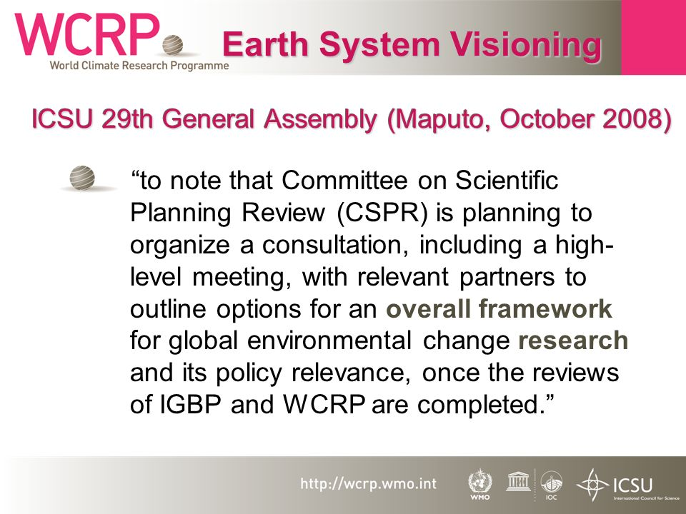ICSU 29th General Assembly (Maputo, October 2008) to note that Committee on Scientific Planning Review (CSPR) is planning to organize a consultation, including a high- level meeting, with relevant partners to outline options for an overall framework for global environmental change research and its policy relevance, once the reviews of IGBP and WCRP are completed.