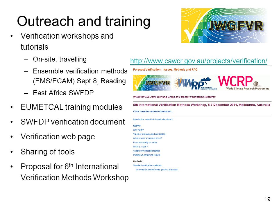 19 Outreach and training Verification workshops and tutorials –On-site, travelling –Ensemble verification methods (EMS/ECAM) Sept 8, Reading –East Africa SWFDP EUMETCAL training modules SWFDP verification document Verification web page Sharing of tools Proposal for 6 th International Verification Methods Workshop