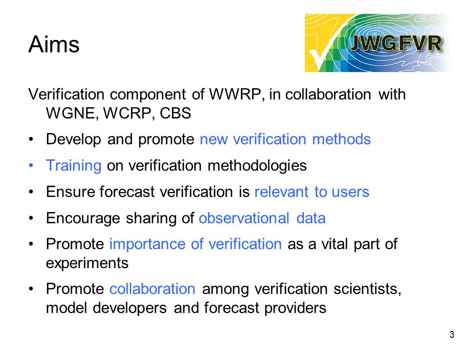 3 Aims Verification component of WWRP, in collaboration with WGNE, WCRP, CBS Develop and promote new verification methods Training on verification met