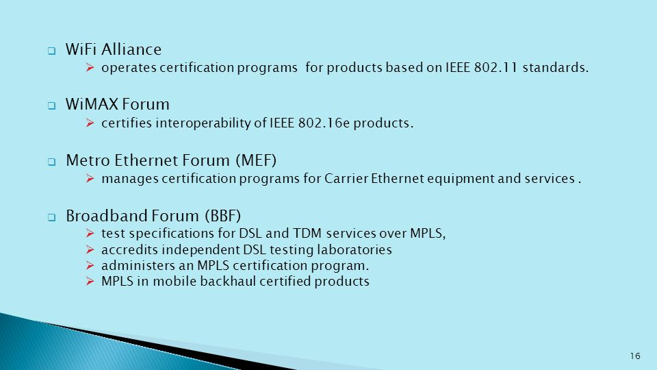WiFi Alliance operates certification programs for products based on IEEE 802.11 standards. WiMAX Forum certifies interoperability of IEEE 802.16e prod