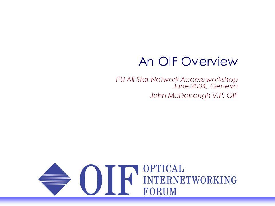 An OIF Overview ITU All Star Network Access workshop June 2004, Geneva John McDonough V.P. OIF