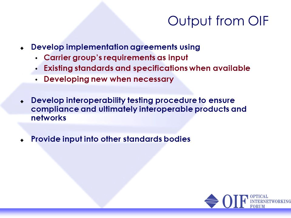 Output from OIF Develop implementation agreements using Carrier groups requirements as input Existing standards and specifications when available Developing new when necessary Develop interoperability testing procedure to ensure compliance and ultimately interoperable products and networks Provide input into other standards bodies