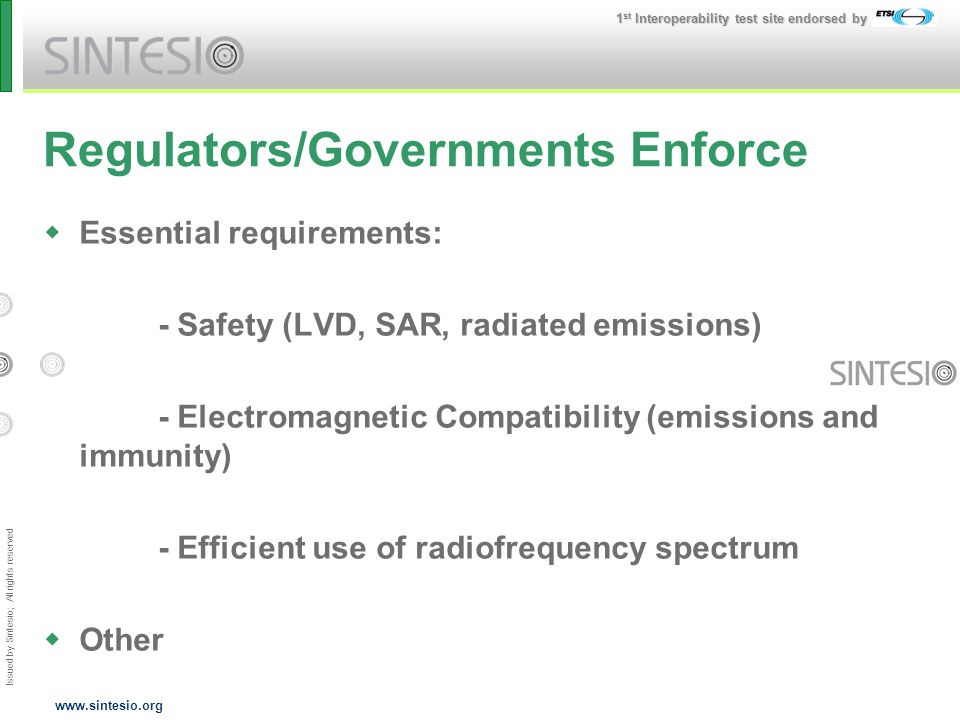 Issued by Sintesio; All rights reserved 1 st Interoperability test site endorsed by www.sintesio.org Regulators/Governments Enforce Essential requirements: - Safety (LVD, SAR, radiated emissions) - Electromagnetic Compatibility (emissions and immunity) - Efficient use of radiofrequency spectrum Other