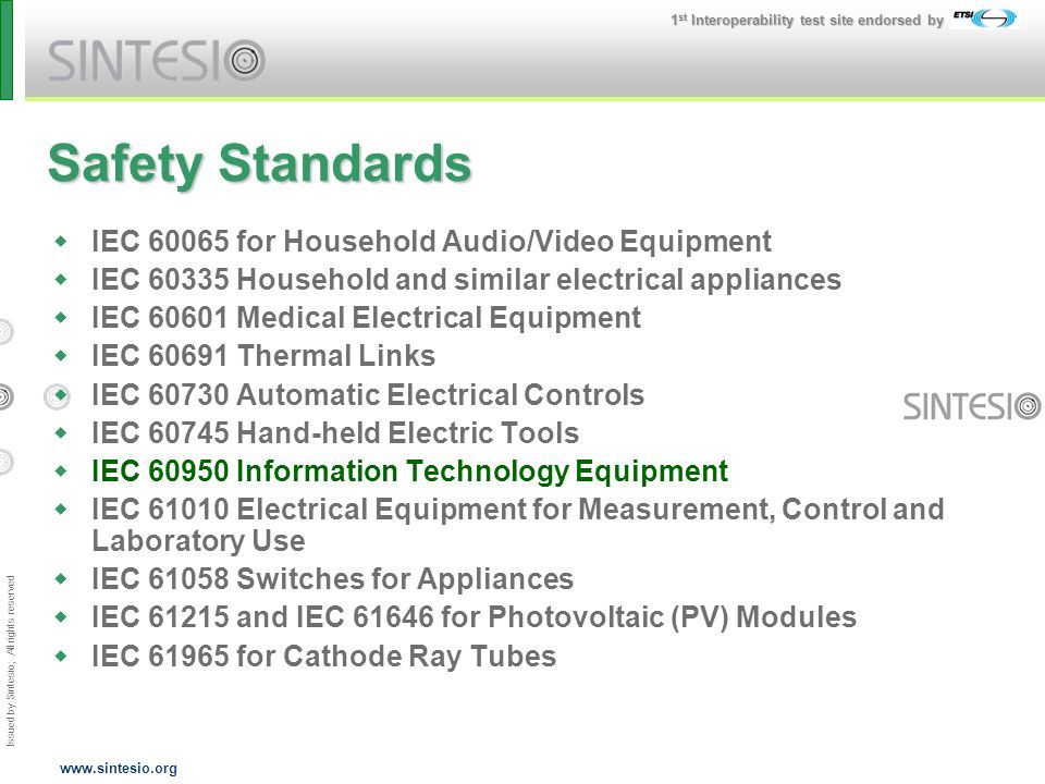 Issued by Sintesio; All rights reserved 1 st Interoperability test site endorsed by www.sintesio.org Safety Standards IEC 60065 for Household Audio/Video Equipment IEC 60335 Household and similar electrical appliances IEC 60601 Medical Electrical Equipment IEC 60691 Thermal Links IEC 60730 Automatic Electrical Controls IEC 60745 Hand-held Electric Tools IEC 60950 Information Technology Equipment IEC 61010 Electrical Equipment for Measurement, Control and Laboratory Use IEC 61058 Switches for Appliances IEC 61215 and IEC 61646 for Photovoltaic (PV) Modules IEC 61965 for Cathode Ray Tubes