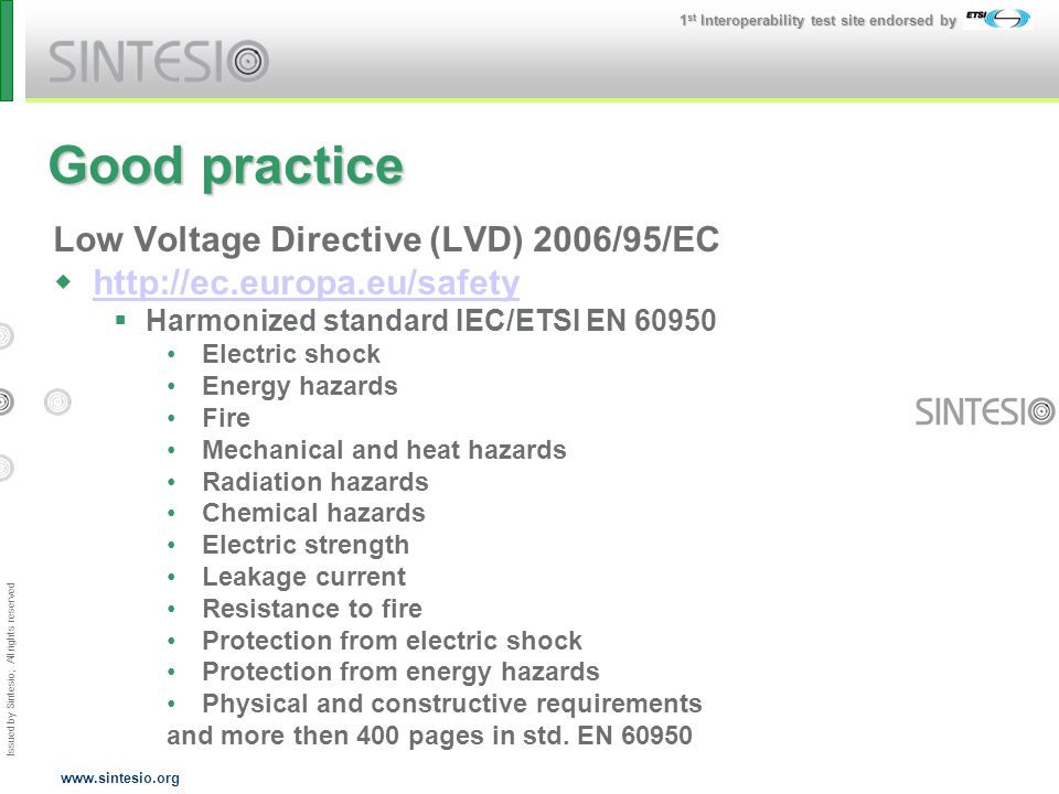 Issued by Sintesio; All rights reserved 1 st Interoperability test site endorsed by www.sintesio.org Good practice Low Voltage Directive (LVD) 2006/95/EC http://ec.europa.eu/safety Harmonized standard IEC/ETSI EN 60950 Electric shock Energy hazards Fire Mechanical and heat hazards Radiation hazards Chemical hazards Electric strength Leakage current Resistance to fire Protection from electric shock Protection from energy hazards Physical and constructive requirements and more then 400 pages in std.
