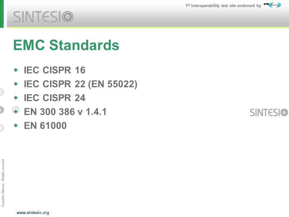 Issued by Sintesio; All rights reserved 1 st Interoperability test site endorsed by www.sintesio.org EMC Standards IEC CISPR 16 IEC CISPR 22 (EN 55022) IEC CISPR 24 EN 300 386 v 1.4.1 EN 61000