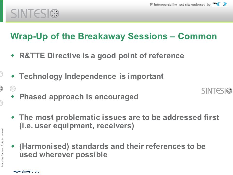 Issued by Sintesio; All rights reserved 1 st Interoperability test site endorsed by www.sintesio.org Wrap-Up of the Breakaway Sessions – Common R&TTE Directive is a good point of reference Technology Independence is important Phased approach is encouraged The most problematic issues are to be addressed first (i.e.
