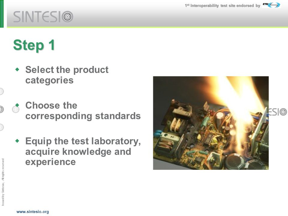 Issued by Sintesio; All rights reserved 1 st Interoperability test site endorsed by www.sintesio.org Step 1 Select the product categories Choose the corresponding standards Equip the test laboratory, acquire knowledge and experience