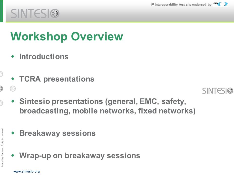 Issued by Sintesio; All rights reserved 1 st Interoperability test site endorsed by www.sintesio.org Workshop Overview Introductions TCRA presentations Sintesio presentations (general, EMC, safety, broadcasting, mobile networks, fixed networks) Breakaway sessions Wrap-up on breakaway sessions