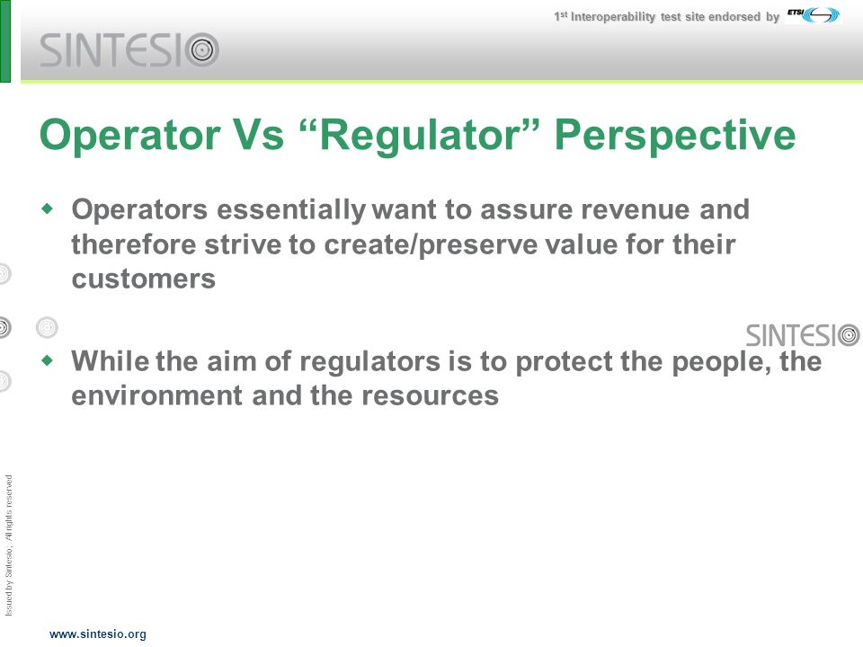 Issued by Sintesio; All rights reserved 1 st Interoperability test site endorsed by www.sintesio.org Operator Vs Regulator Perspective Operators essentially want to assure revenue and therefore strive to create/preserve value for their customers While the aim of regulators is to protect the people, the environment and the resources