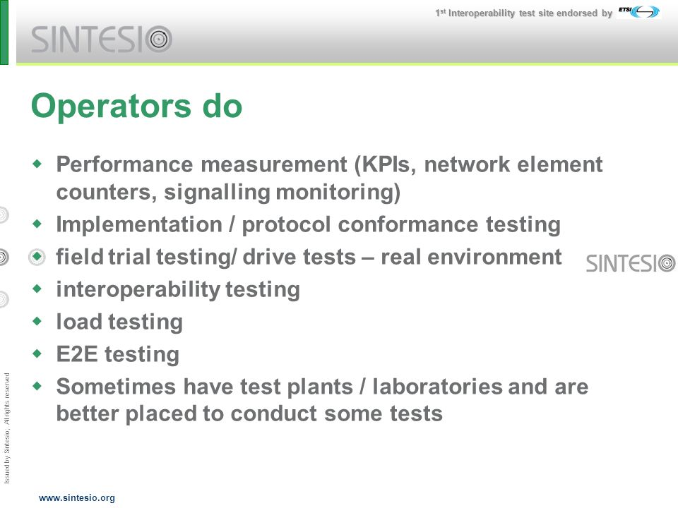 Issued by Sintesio; All rights reserved 1 st Interoperability test site endorsed by www.sintesio.org Operators do Performance measurement (KPIs, network element counters, signalling monitoring) Implementation / protocol conformance testing field trial testing/ drive tests – real environment interoperability testing load testing E2E testing Sometimes have test plants / laboratories and are better placed to conduct some tests