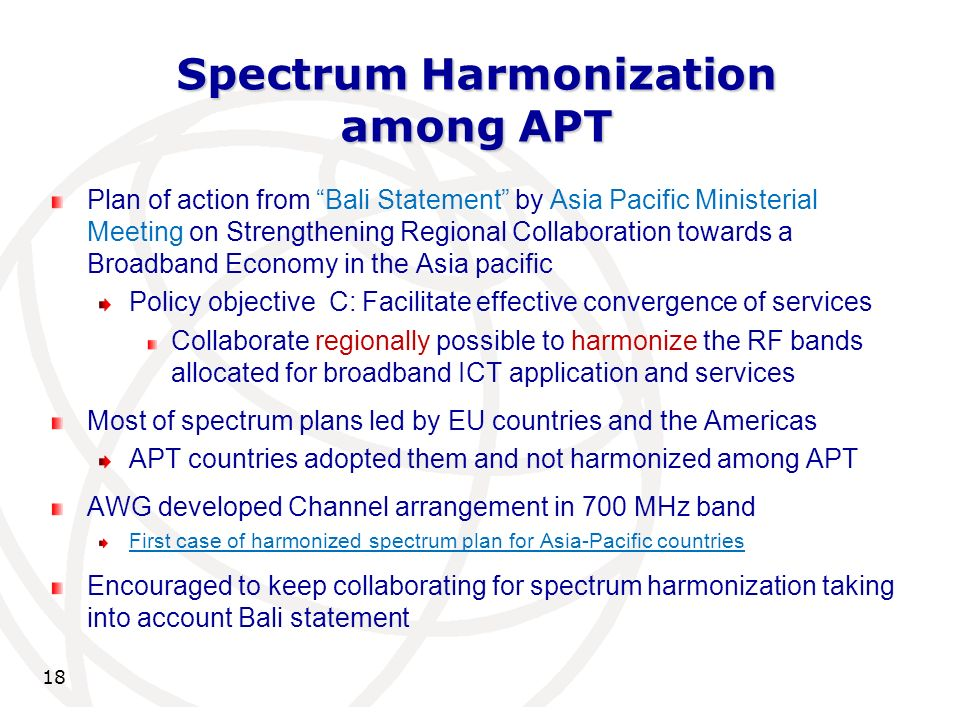 Spectrum Harmonization among APT 18 Plan of action from Bali Statement by Asia Pacific Ministerial Meeting on Strengthening Regional Collaboration towards a Broadband Economy in the Asia pacific Policy objective C: Facilitate effective convergence of services Collaborate regionally possible to harmonize the RF bands allocated for broadband ICT application and services Most of spectrum plans led by EU countries and the Americas APT countries adopted them and not harmonized among APT AWG developed Channel arrangement in 700 MHz band First case of harmonized spectrum plan for Asia-Pacific countries Encouraged to keep collaborating for spectrum harmonization taking into account Bali statement