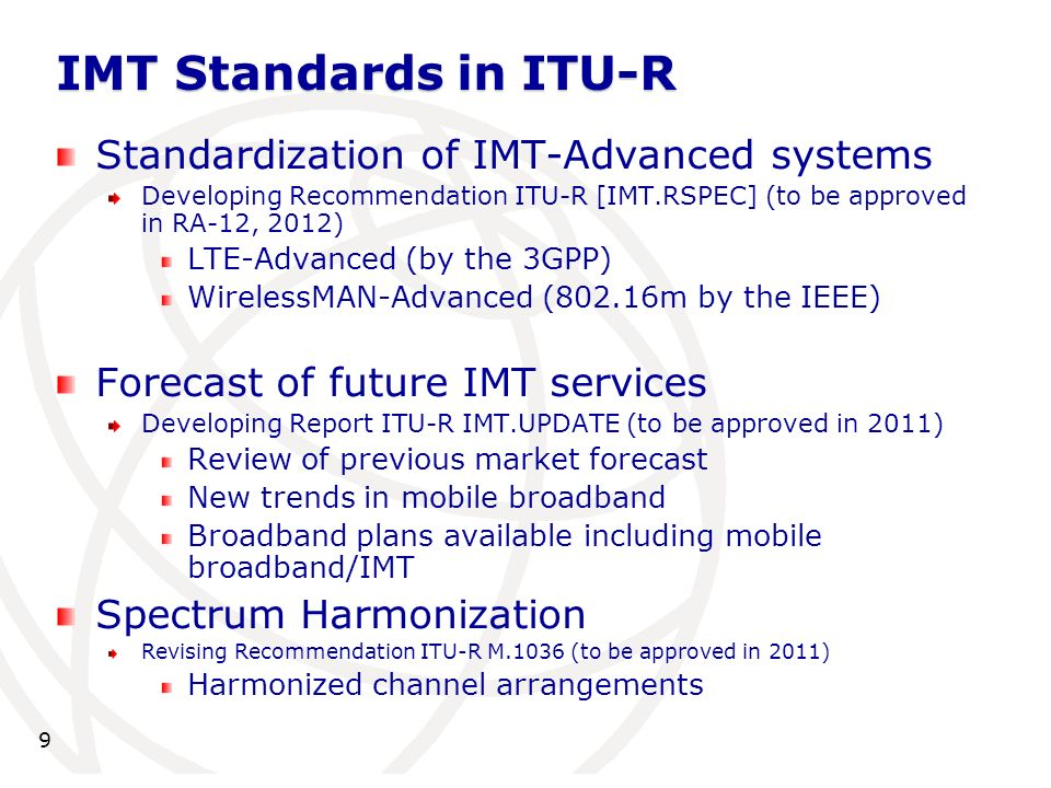 Standardization of IMT-Advanced systems Developing Recommendation ITU-R [IMT.RSPEC] (to be approved in RA-12, 2012) LTE-Advanced (by the 3GPP) WirelessMAN-Advanced (802.16m by the IEEE) Forecast of future IMT services Developing Report ITU-R IMT.UPDATE (to be approved in 2011) Review of previous market forecast New trends in mobile broadband Broadband plans available including mobile broadband/IMT Spectrum Harmonization Revising Recommendation ITU-R M.1036 (to be approved in 2011) Harmonized channel arrangements IMT Standards in ITU-R 9