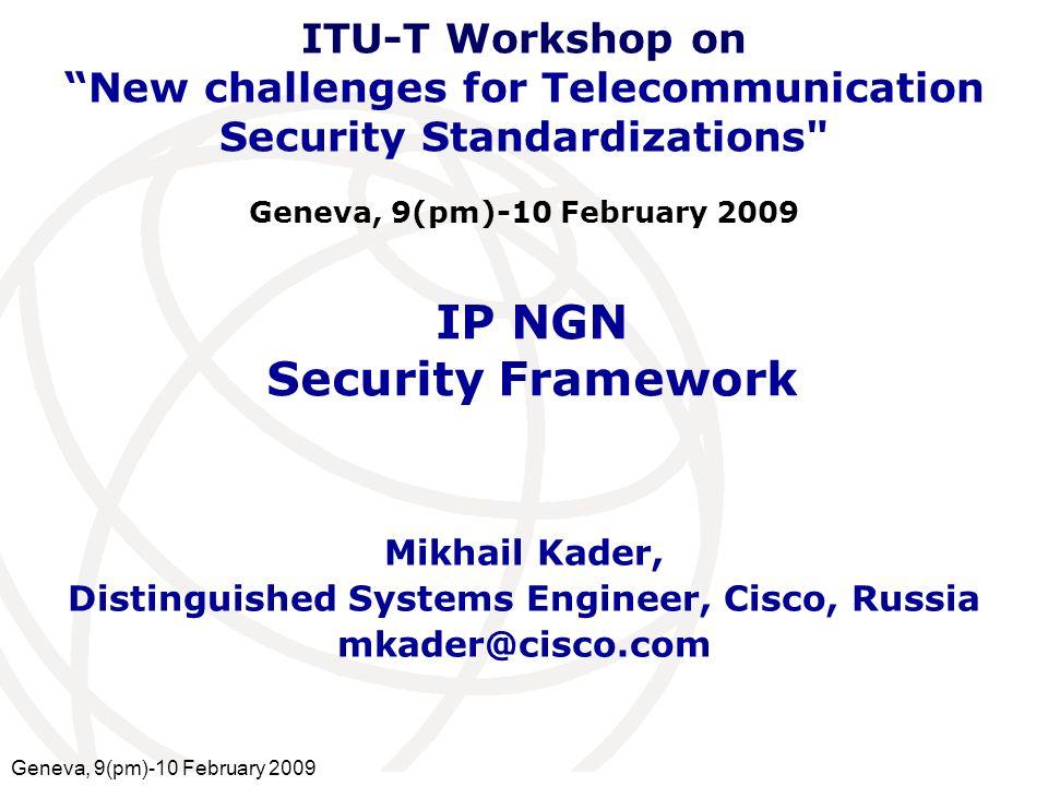 International Telecommunication Union IP NGN Security Framework Mikhail Kader, Distinguished Systems Engineer, Cisco, Russia mkader@cisco.com ITU-T Wo