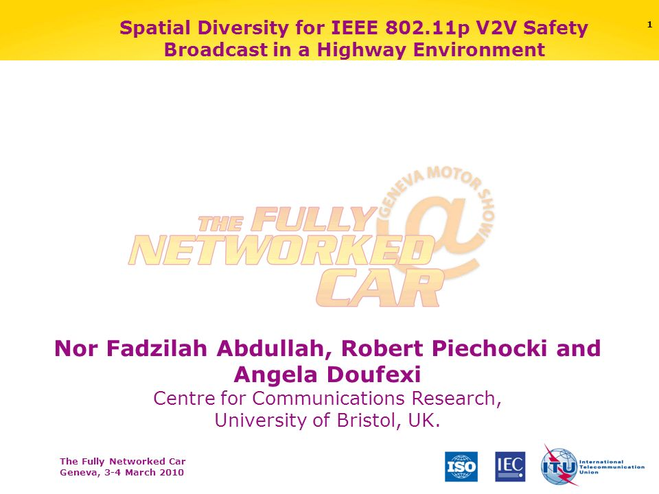 The Fully Networked Car Geneva, 3-4 March 2010 1 Spatial Diversity for IEEE 802.11p V2V Safety Broadcast in a Highway Environment Nor Fadzilah Abdullah, Robert Piechocki and Angela Doufexi Centre for Communications Research, University of Bristol, UK.
