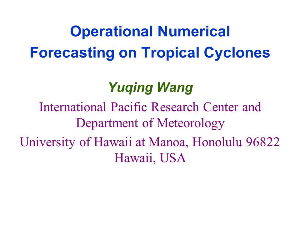 Operational Numerical Forecasting on Tropical Cyclones Yuqing Wang International Pacific Research Center and Department of Meteorology University of H