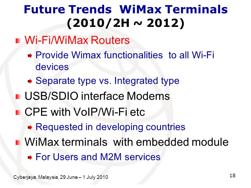 Cyberjaya, Malaysia, 29 June – 1 July 2010 18 Future Trends WiMax Terminals (2010/2H ~ 2012) Wi-Fi/WiMax Routers Provide Wimax functionalities to all Wi-Fi devices Separate type vs.