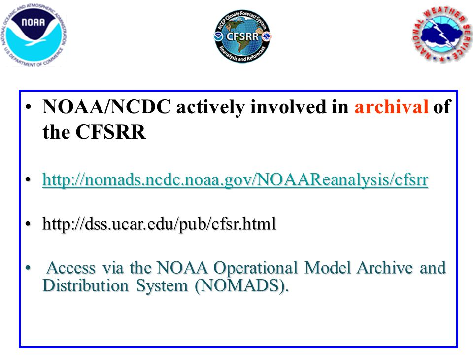 NOAA/NCDC actively involved in archival of the CFSRR http://nomads.ncdc.noaa.gov/NOAAReanalysis/cfsrrhttp://nomads.ncdc.noaa.gov/NOAAReanalysis/cfsrrhttp://nomads.ncdc.noaa.gov/NOAAReanalysis/cfsrr http://dss.ucar.edu/pub/cfsr.htmlhttp://dss.ucar.edu/pub/cfsr.html Access via the NOAA Operational Model Archive and Distribution System (NOMADS).