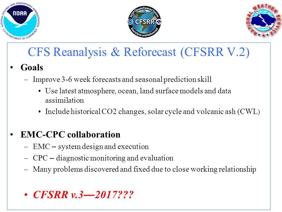 CFS Reanalysis & Reforecast (CFSRR V.2) Goals –Improve 3-6 week forecasts and seasonal prediction skill Use latest atmosphere, ocean, land surface mod