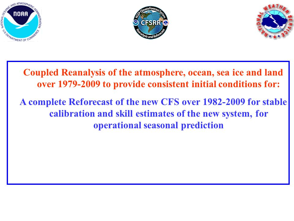 Coupled Reanalysis of the atmosphere, ocean, sea ice and land over 1979-2009 to provide consistent initial conditions for: A complete Reforecast of the new CFS over 1982-2009 for stable calibration and skill estimates of the new system, for operational seasonal prediction