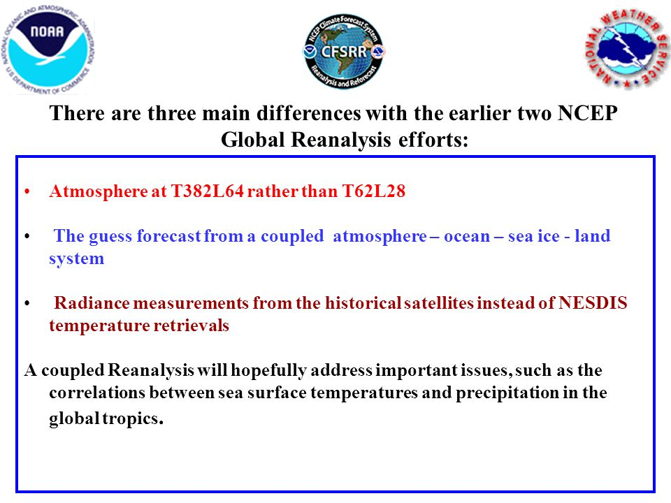 There are three main differences with the earlier two NCEP Global Reanalysis efforts: Atmosphere at T382L64 rather than T62L28 The guess forecast from a coupled atmosphere – ocean – sea ice - land system Radiance measurements from the historical satellites instead of NESDIS temperature retrievals A coupled Reanalysis will hopefully address important issues, such as the correlations between sea surface temperatures and precipitation in the global tropics.