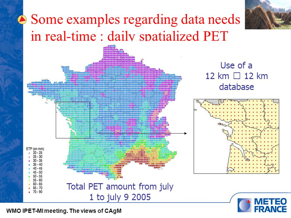 Franck Souverain – novembre 2004 Some examples regarding data needs in real-time : daily spatialized PET Use of a 12 km 12 km database Total PET amount from july 1 to july 9 2005 WMO IPET-MI meeting.