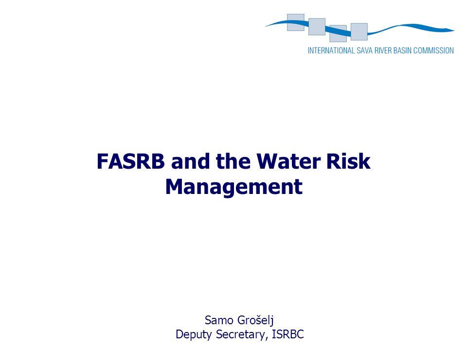 FASRB and the Water Risk Management Samo Grošelj Deputy Secretary, ISRBC