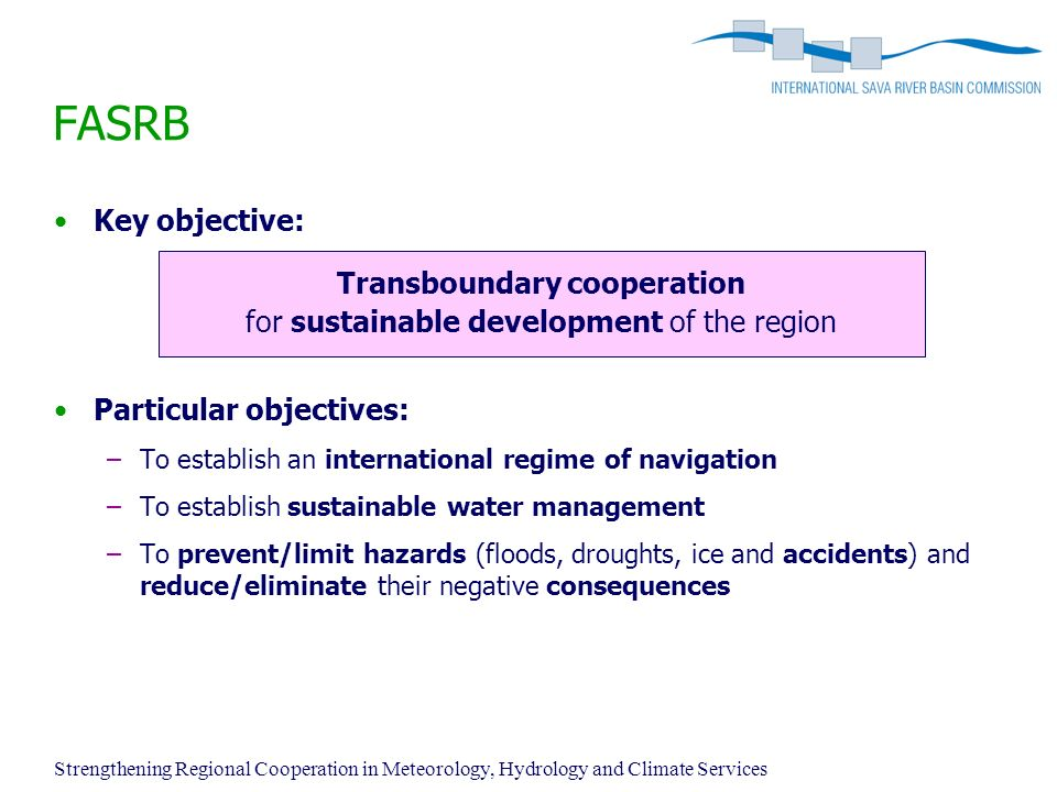 FASRB Key objective: Transboundary cooperation for sustainable development of the region Particular objectives: –To establish an international regime of navigation –To establish sustainable water management –To prevent/limit hazards (floods, droughts, ice and accidents) and reduce/eliminate their negative consequences