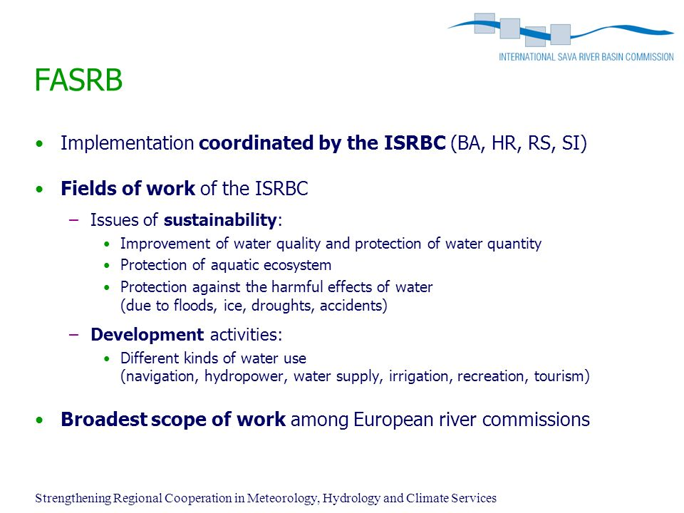 Strengthening Regional Cooperation in Meteorology, Hydrology and Climate Services FASRB Implementation coordinated by the ISRBC (BA, HR, RS, SI) Fields of work of the ISRBC –Issues of sustainability: Improvement of water quality and protection of water quantity Protection of aquatic ecosystem Protection against the harmful effects of water (due to floods, ice, droughts, accidents) –Development activities: Different kinds of water use (navigation, hydropower, water supply, irrigation, recreation, tourism) Broadest scope of work among European river commissions