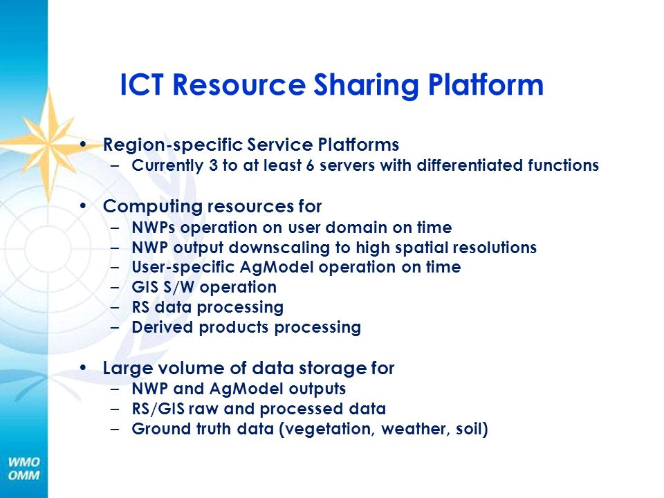 ICT Resource Sharing Platform Region-specific Service Platforms – Currently 3 to at least 6 servers with differentiated functions Computing resources for – NWPs operation on user domain on time – NWP output downscaling to high spatial resolutions – User-specific AgModel operation on time – GIS S/W operation – RS data processing – Derived products processing Large volume of data storage for – NWP and AgModel outputs – RS/GIS raw and processed data – Ground truth data (vegetation, weather, soil)