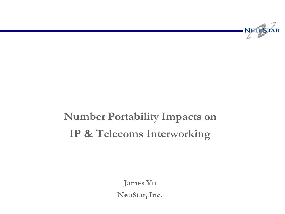 Number Portability Impacts on IP & Telecoms Interworking James Yu NeuStar, Inc.