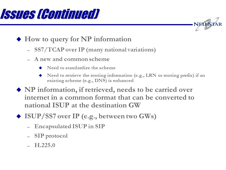 Issues (Continued) u How to query for NP information – SS7/TCAP over IP (many national variations) – A new and common scheme u Need to standardize the scheme u Need to retrieve the routing information (e.g., LRN or routing prefix) if an existing scheme (e.g., DNS) is enhanced u NP information, if retrieved, needs to be carried over internet in a common format that can be converted to national ISUP at the destination GW u ISUP/SS7 over IP (e.g., between two GWs) – Encapsulated ISUP in SIP – SIP protocol – H.225.0