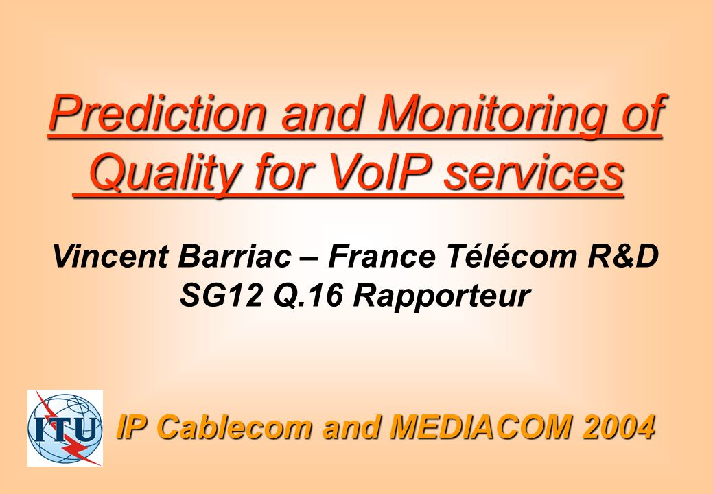 IP Cablecom and MEDIACOM 2004 Prediction and Monitoring of Quality for VoIP services Quality for VoIP services Vincent Barriac – France Télécom R&D SG