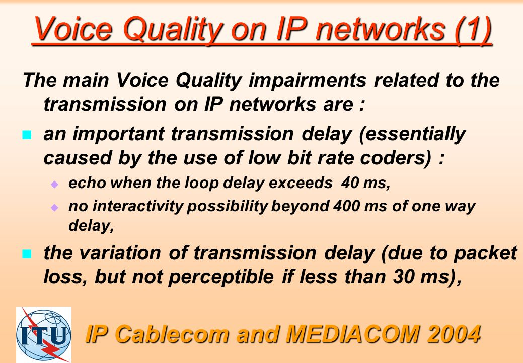 Voice Quality on IP networks (1) The main Voice Quality impairments related to the transmission on IP networks are : an important transmission delay (