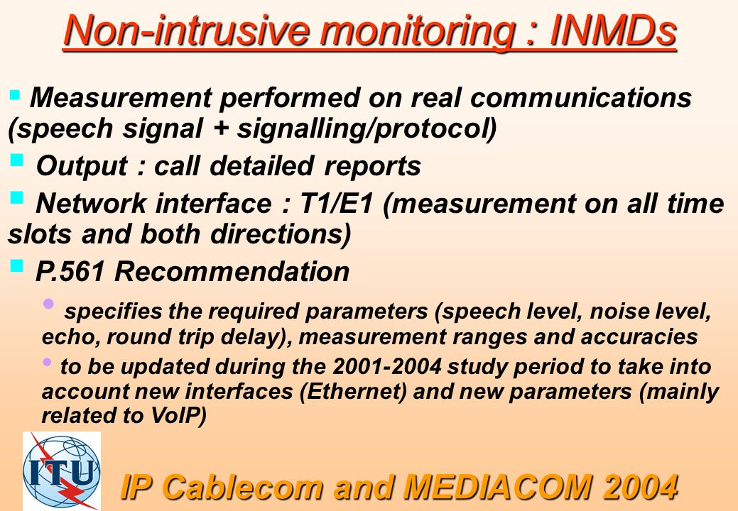 Non-intrusive monitoring : INMDs Measurement performed on real communications (speech signal + signalling/protocol) Output : call detailed reports Net