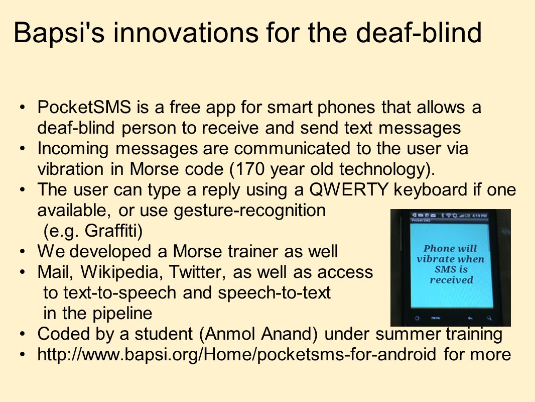 Bapsi s innovations for the deaf-blind PocketSMS is a free app for smart phones that allows a deaf-blind person to receive and send text messages Incoming messages are communicated to the user via vibration in Morse code (170 year old technology).