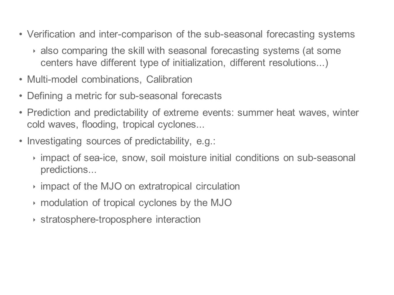 Verification and inter-comparison of the sub-seasonal forecasting systems also comparing the skill with seasonal forecasting systems (at some centers have different type of initialization, different resolutions...) Multi-model combinations, Calibration Defining a metric for sub-seasonal forecasts Prediction and predictability of extreme events: summer heat waves, winter cold waves, flooding, tropical cyclones...