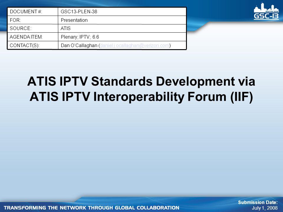 ATIS IPTV Standards Development via ATIS IPTV Interoperability Forum (IIF) Submission Date: July 1, 2008 PresentationFOR: GSC13-PLEN-38DOCUMENT #: Dan OCallaghan (daniel.j.ocallaghan@verizon.com)daniel.j.ocallaghan@verizon.comCONTACT(S): Plenary; IPTV; 6.6AGENDA ITEM: ATISSOURCE: