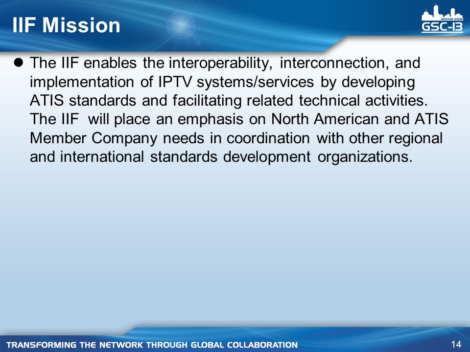 14 IIF Mission The IIF enables the interoperability, interconnection, and implementation of IPTV systems/services by developing ATIS standards and facilitating related technical activities.