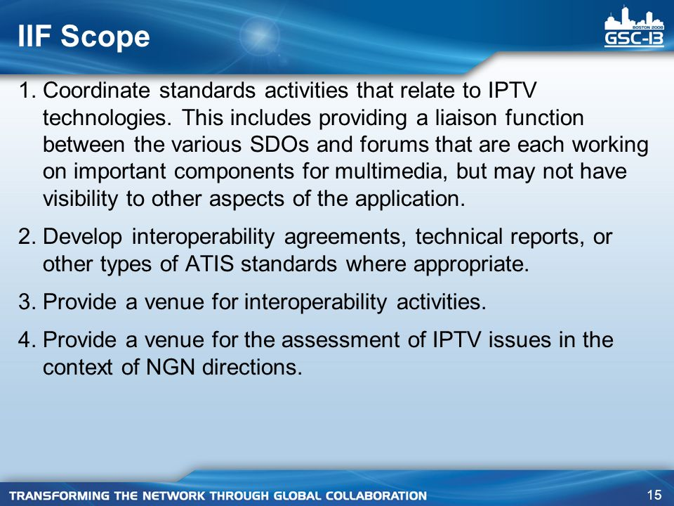 15 IIF Scope 1. Coordinate standards activities that relate to IPTV technologies. This includes providing a liaison function between the various SDOs