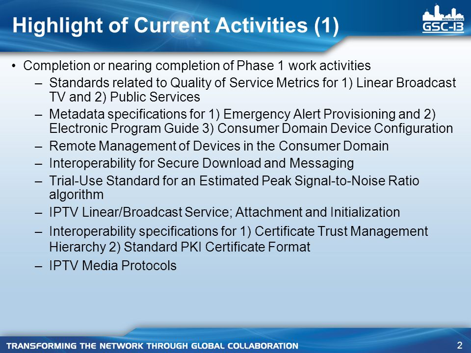 2 Highlight of Current Activities (1) Completion or nearing completion of Phase 1 work activities –Standards related to Quality of Service Metrics for 1) Linear Broadcast TV and 2) Public Services –Metadata specifications for 1) Emergency Alert Provisioning and 2) Electronic Program Guide 3) Consumer Domain Device Configuration –Remote Management of Devices in the Consumer Domain –Interoperability for Secure Download and Messaging –Trial-Use Standard for an Estimated Peak Signal-to-Noise Ratio algorithm –IPTV Linear/Broadcast Service; Attachment and Initialization –Interoperability specifications for 1) Certificate Trust Management Hierarchy 2) Standard PKI Certificate Format –IPTV Media Protocols