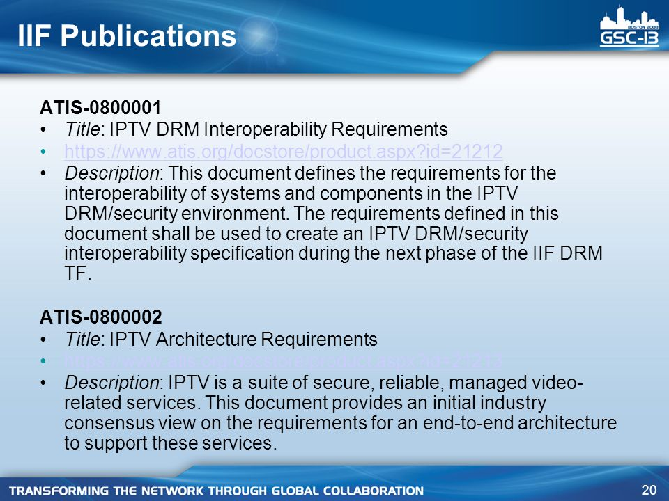 20 IIF Publications ATIS-0800001 Title: IPTV DRM Interoperability Requirements https://www.atis.org/docstore/product.aspx id=21212 Description: This document defines the requirements for the interoperability of systems and components in the IPTV DRM/security environment.