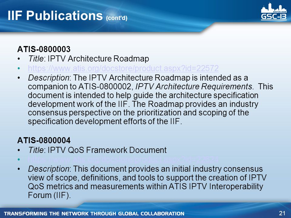 21 IIF Publications (contd) ATIS-0800003 Title: IPTV Architecture Roadmap https://www.atis.org/docstore/product.aspx id=22572 Description: The IPTV Architecture Roadmap is intended as a companion to ATIS-0800002, IPTV Architecture Requirements.