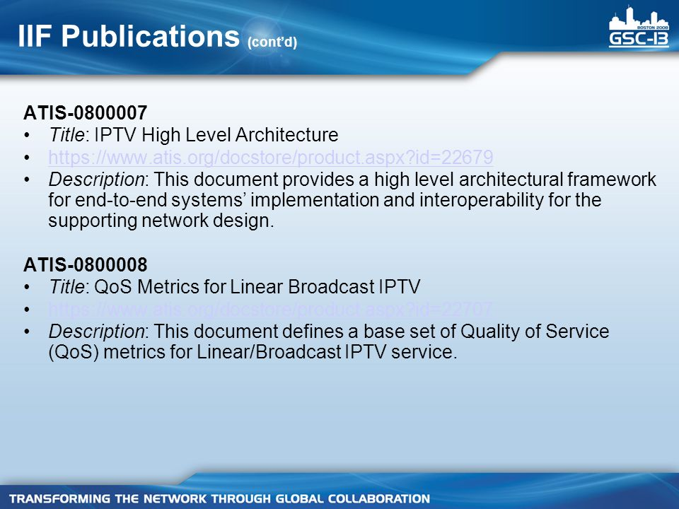 IIF Publications (contd) ATIS-0800007 Title: IPTV High Level Architecture https://www.atis.org/docstore/product.aspx id=22679 Description: This document provides a high level architectural framework for end-to-end systems implementation and interoperability for the supporting network design.