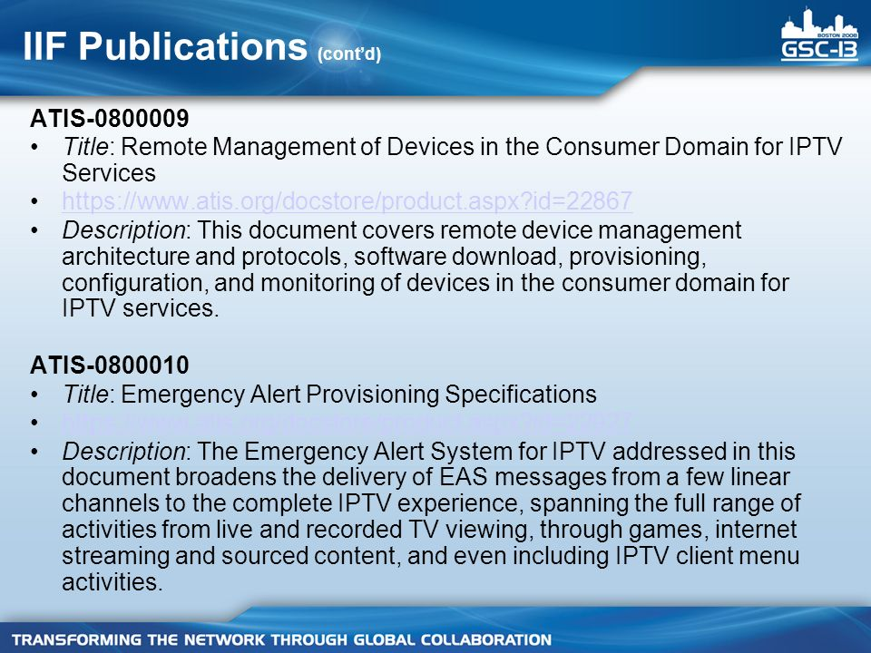 IIF Publications (contd) ATIS-0800009 Title: Remote Management of Devices in the Consumer Domain for IPTV Services https://www.atis.org/docstore/product.aspx id=22867 Description: This document covers remote device management architecture and protocols, software download, provisioning, configuration, and monitoring of devices in the consumer domain for IPTV services.